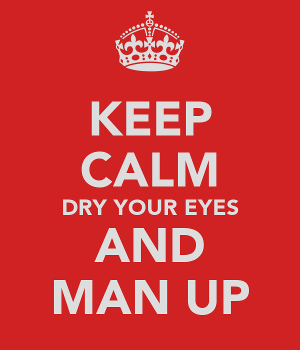 KEEP CALM DRY YOUR EYES AND MAN UP