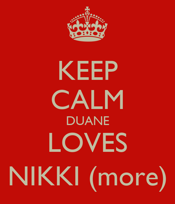 KEEP CALM DUANE LOVES NIKKI (more)