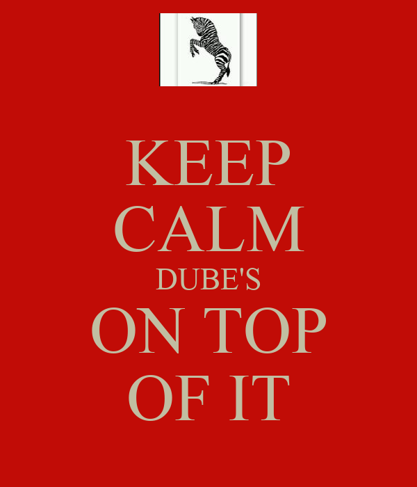 KEEP CALM DUBE'S ON TOP OF IT