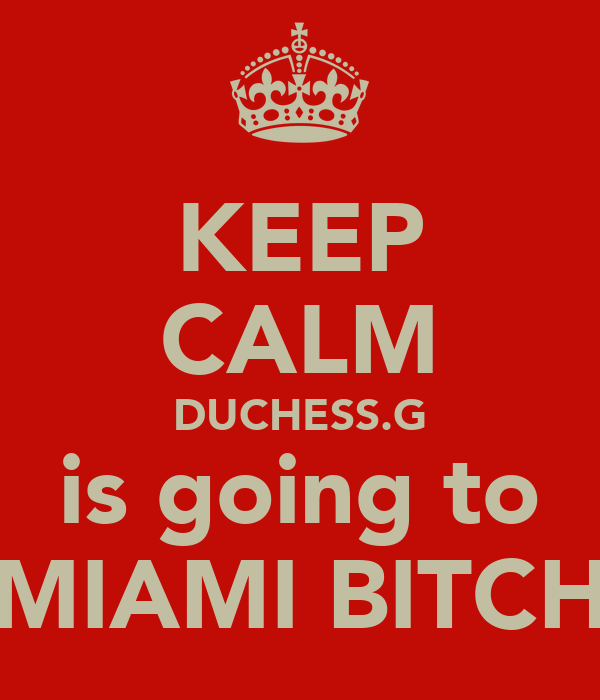 KEEP CALM DUCHESS.G is going to MIAMI BITCH