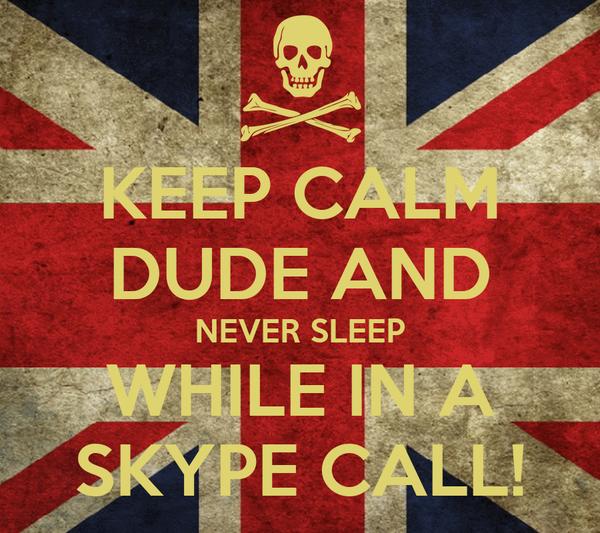 KEEP CALM DUDE AND NEVER SLEEP WHILE IN A SKYPE CALL!