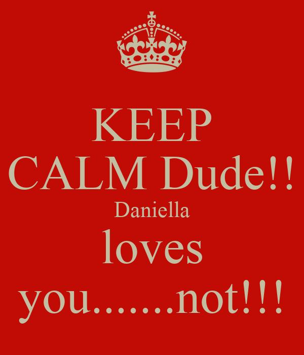 KEEP CALM Dude!! Daniella loves you.......not!!!