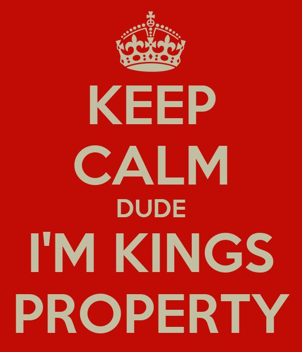 KEEP CALM DUDE I'M KINGS PROPERTY
