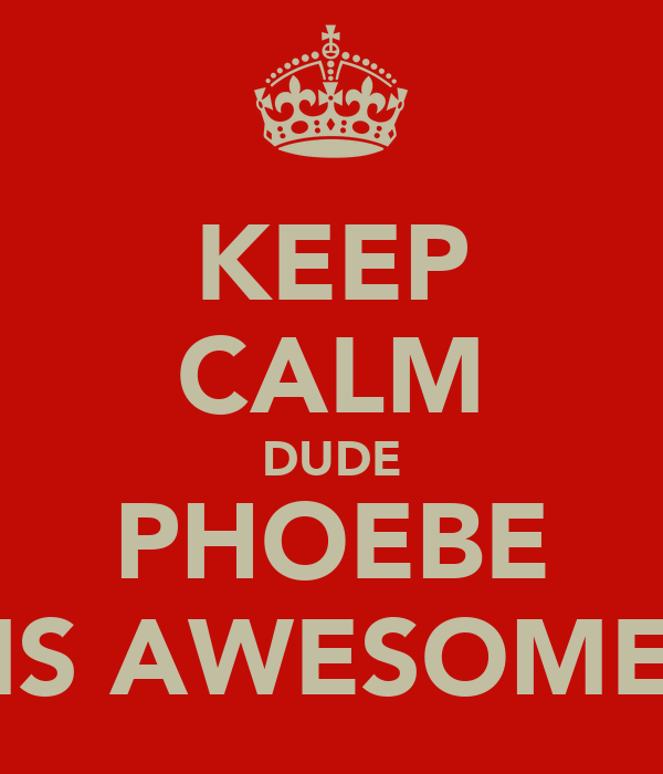 KEEP CALM DUDE PHOEBE IS AWESOME