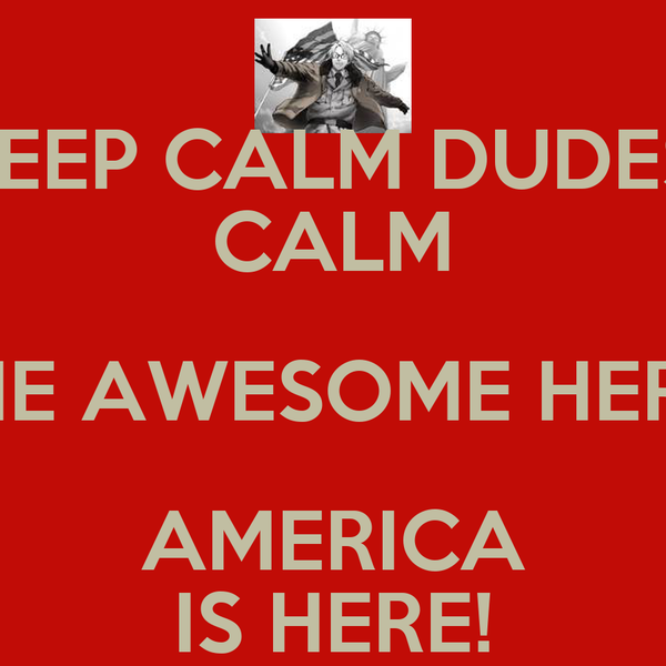KEEP CALM DUDES! CALM THE AWESOME HERO AMERICA IS HERE!