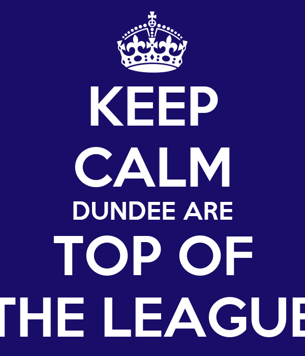 KEEP CALM DUNDEE ARE TOP OF THE LEAGUE