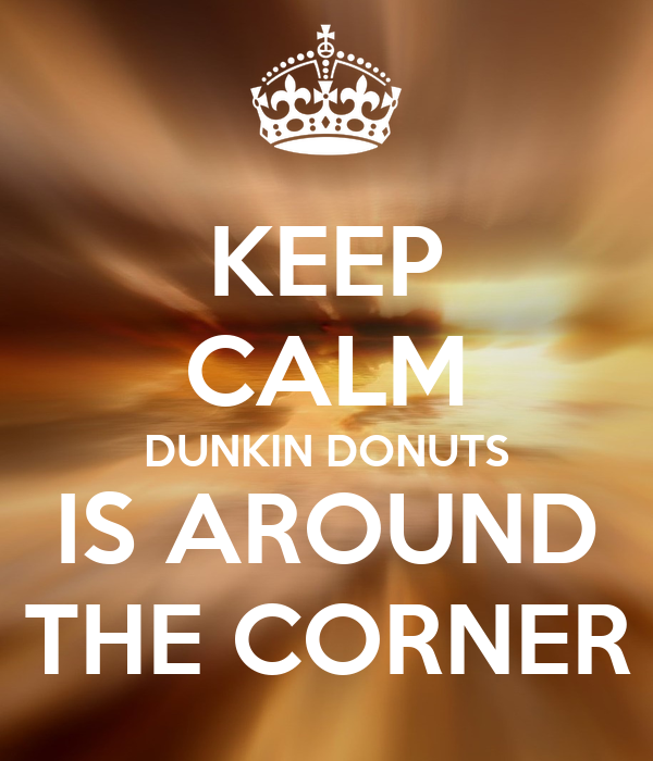 KEEP CALM DUNKIN DONUTS IS AROUND THE CORNER