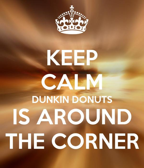 KEEP CALM DUNKIN DONUTS IS AROUND THE CORNER