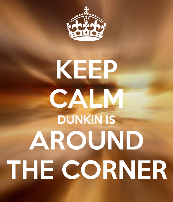 KEEP CALM DUNKIN IS AROUND THE CORNER