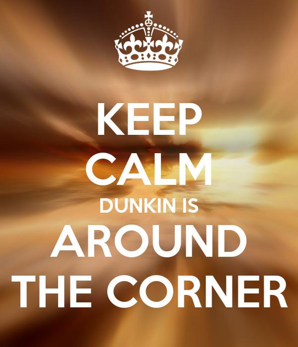 KEEP CALM DUNKIN IS AROUND THE CORNER