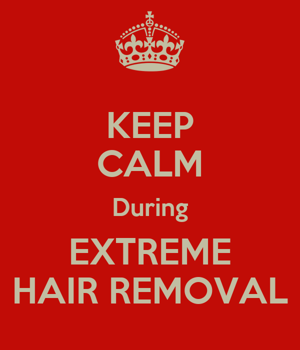 KEEP CALM During EXTREME HAIR REMOVAL