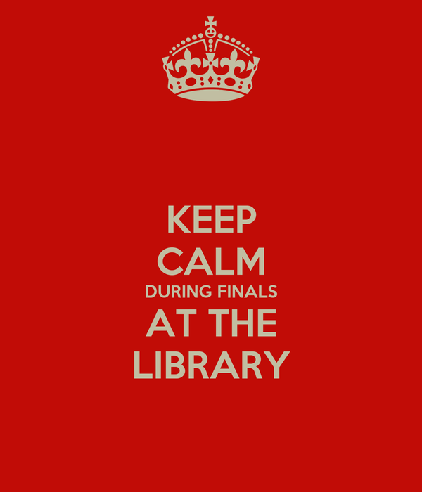 KEEP CALM DURING FINALS AT THE LIBRARY