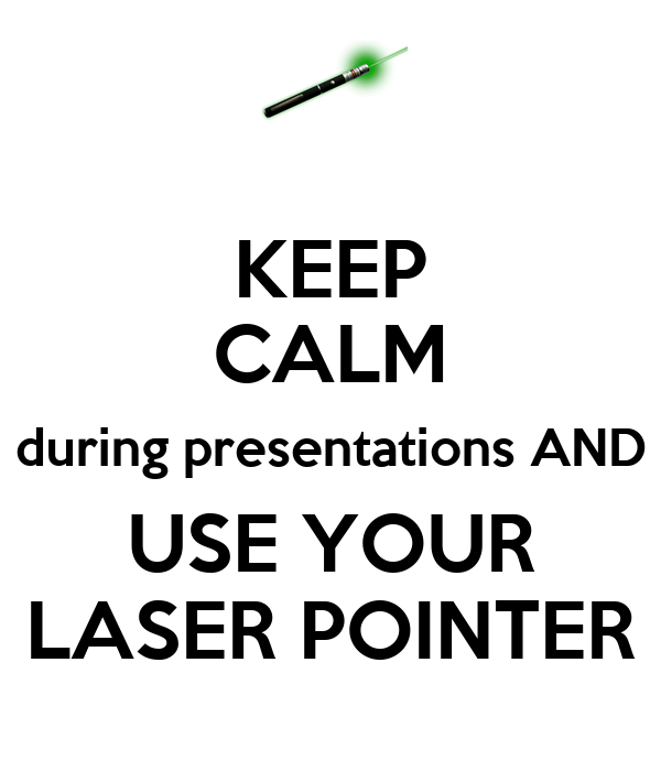 KEEP CALM during presentations AND USE YOUR LASER POINTER
