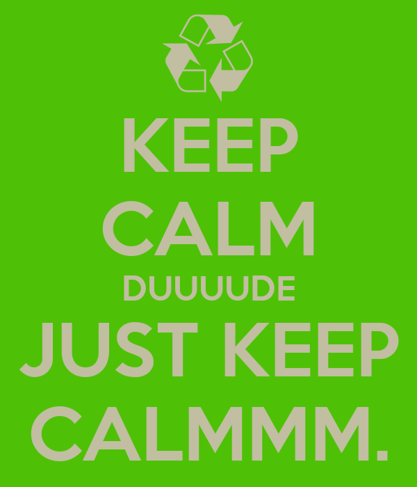 KEEP CALM DUUUUDE JUST KEEP CALMMM.