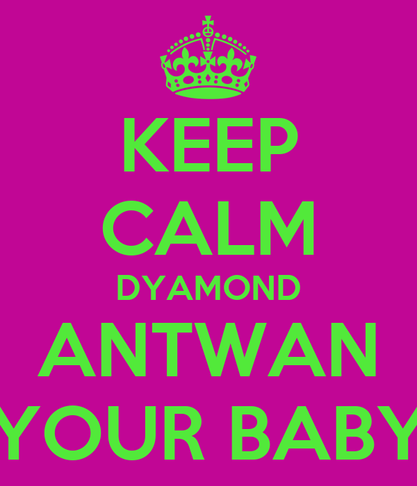 KEEP CALM DYAMOND ANTWAN YOUR BABY