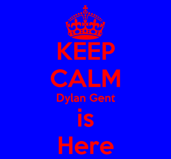 KEEP CALM Dylan Gent is Here