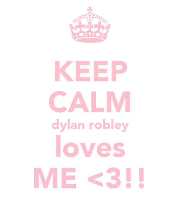 KEEP CALM dylan robley loves ME <3!!