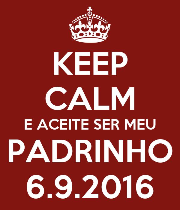 KEEP CALM E ACEITE SER MEU PADRINHO 6.9.2016