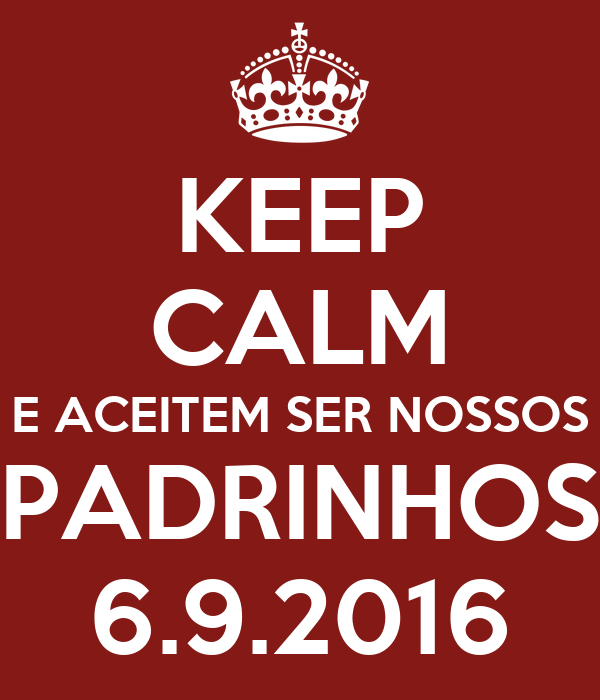 KEEP CALM E ACEITEM SER NOSSOS PADRINHOS 6.9.2016