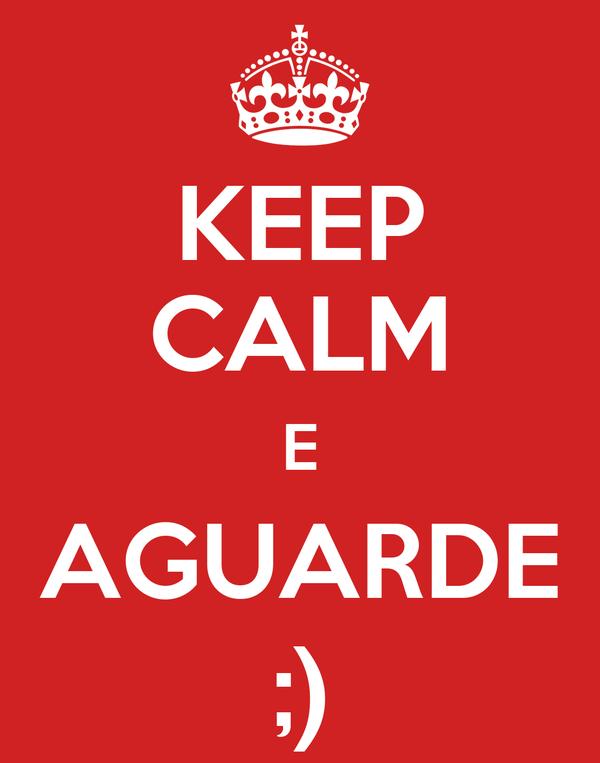 KEEP CALM E AGUARDE ;)