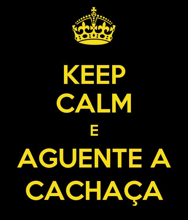 KEEP CALM E AGUENTE A CACHAÇA