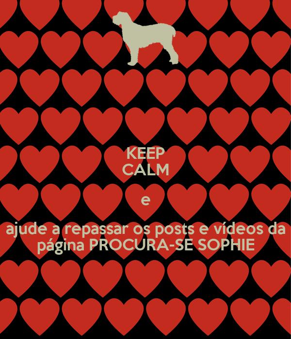 KEEP CALM e ajude a repassar os posts e vídeos da página PROCURA-SE SOPHIE