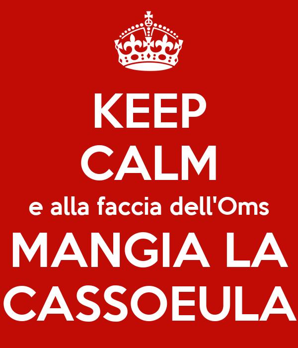 KEEP CALM e alla faccia dell'Oms MANGIA LA CASSOEULA