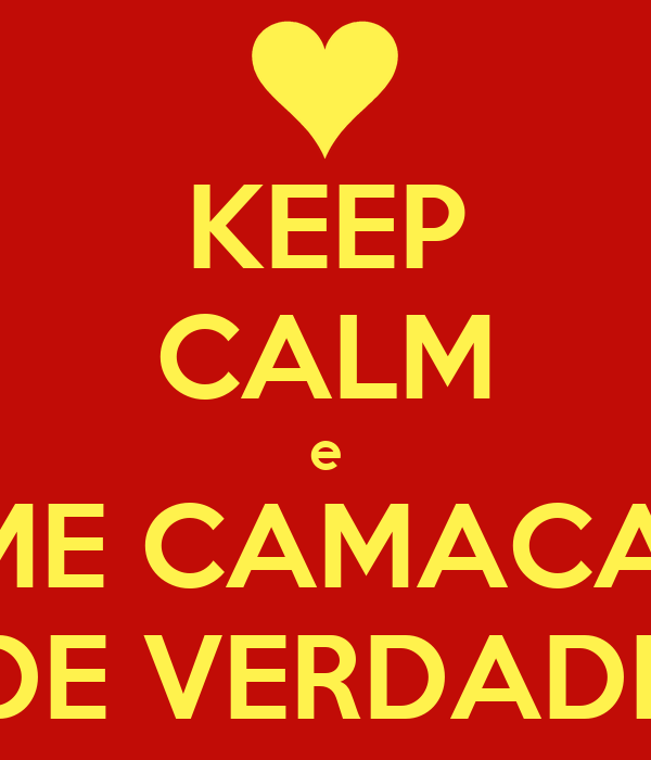 KEEP CALM e AME CAMACAN  DE VERDADE