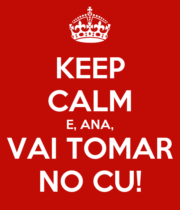 KEEP CALM E, ANA, VAI TOMAR NO CU!