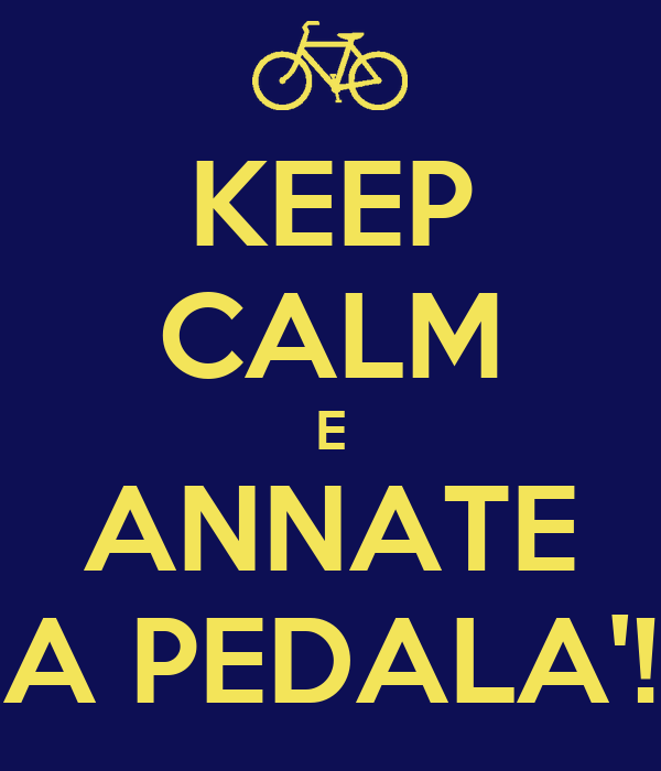KEEP CALM E ANNATE A PEDALA'!