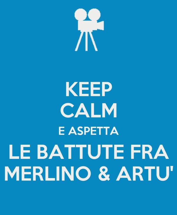 KEEP CALM E ASPETTA LE BATTUTE FRA MERLINO & ARTU'