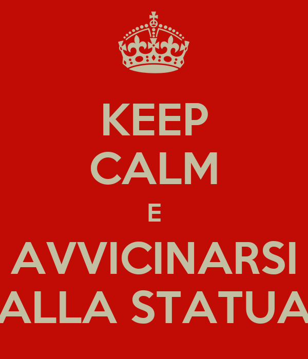 KEEP CALM E AVVICINARSI ALLA STATUA