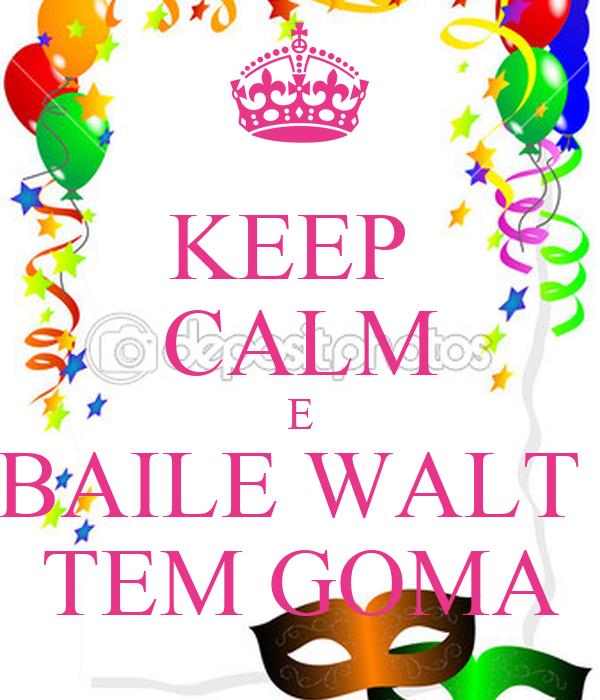 KEEP  CALM E BAILE WALT  TEM GOMA