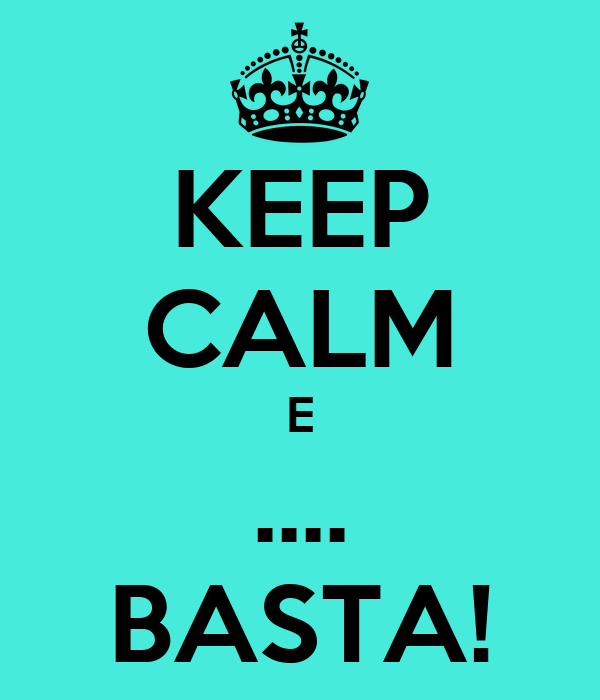 KEEP CALM E .... BASTA!