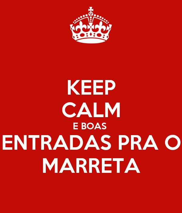 KEEP CALM E BOAS  ENTRADAS PRA O MARRETA