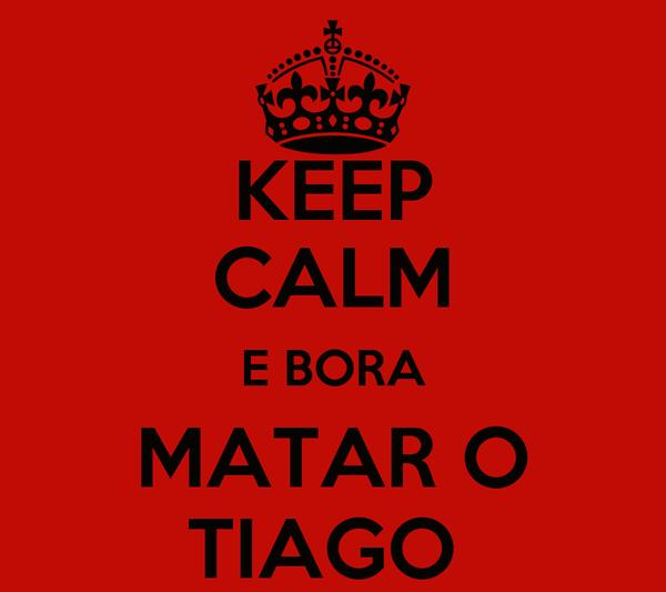KEEP CALM E BORA MATAR O TIAGO