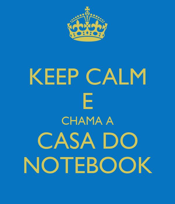 KEEP CALM E CHAMA A CASA DO NOTEBOOK