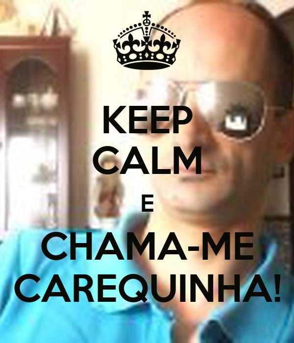 KEEP CALM E CHAMA-ME CAREQUINHA!