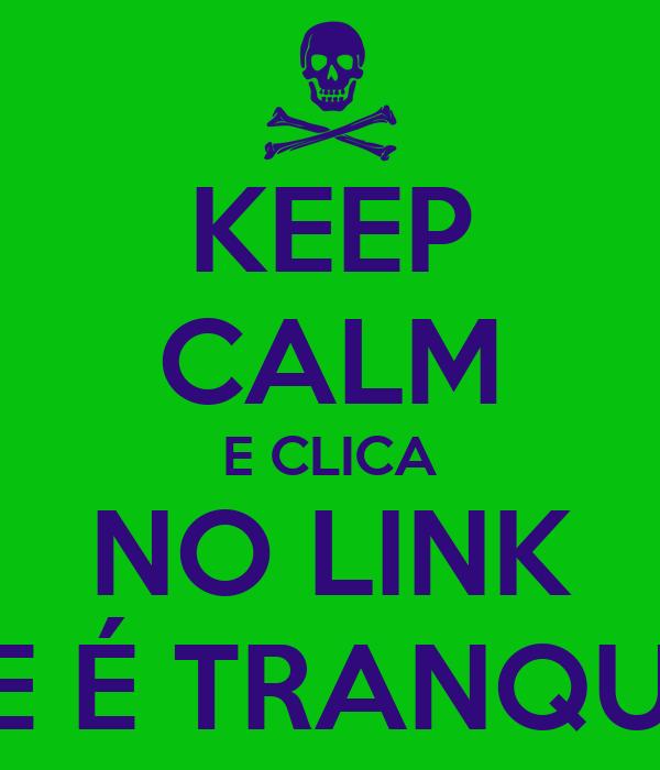 KEEP CALM E CLICA NO LINK QUE É TRANQUILO