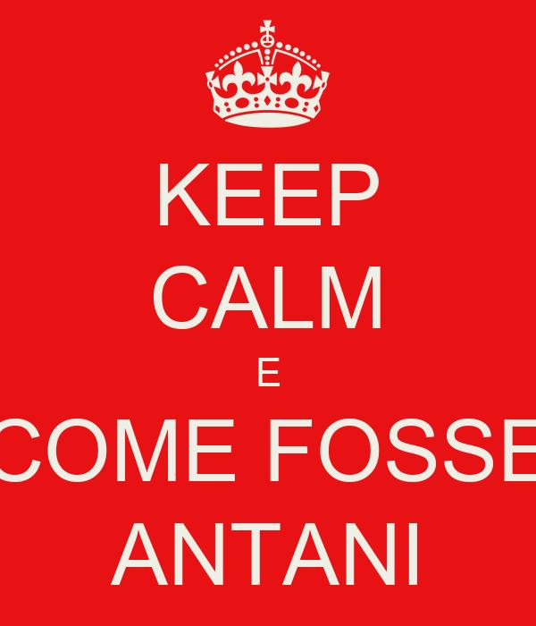 KEEP CALM E COME FOSSE ANTANI