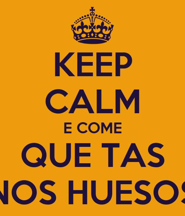 KEEP CALM E COME QUE TAS NOS HUESOS