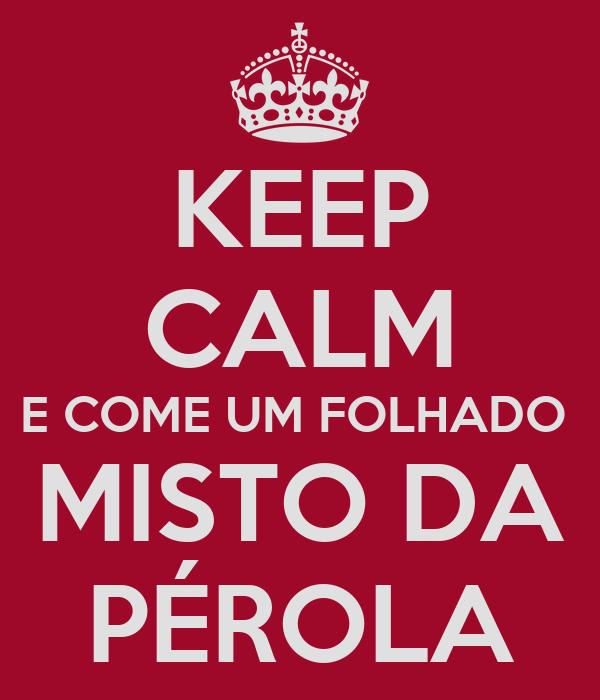 KEEP CALM E COME UM FOLHADO  MISTO DA PÉROLA