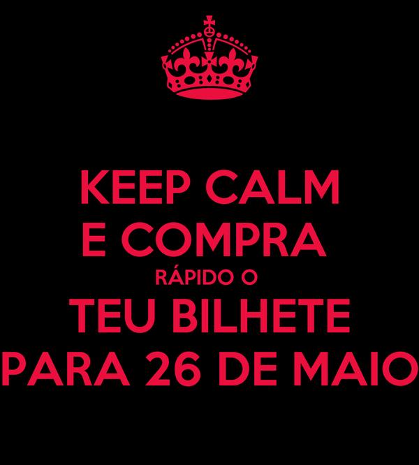 KEEP CALM E COMPRA  RÁPIDO O  TEU BILHETE PARA 26 DE MAIO
