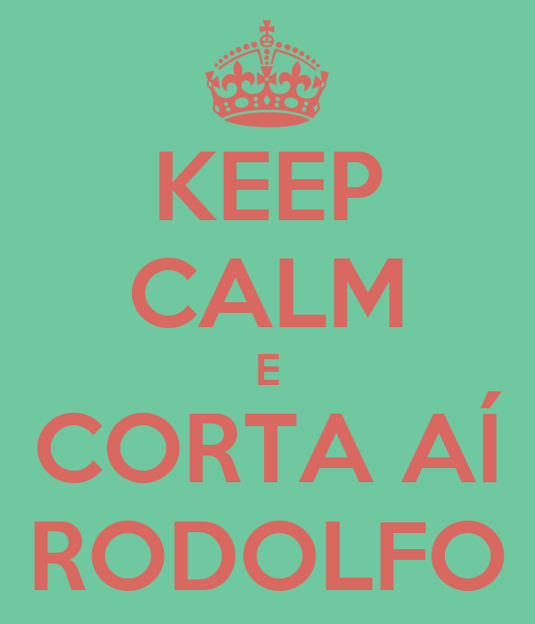 KEEP CALM E CORTA AÍ RODOLFO