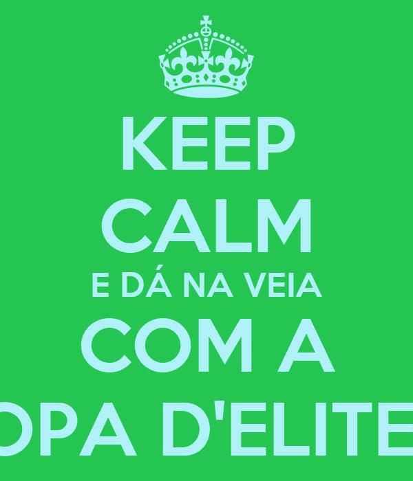 KEEP CALM E DÁ NA VEIA COM A TROPA D'ELITE <3