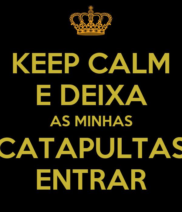 KEEP CALM E DEIXA AS MINHAS CATAPULTAS ENTRAR