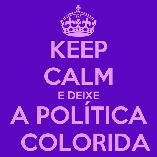 KEEP CALM E DEIXE A POLÍTICA   COLORIDA