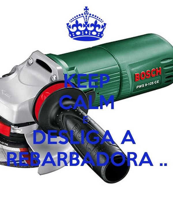 KEEP CALM E  DESLIGA A  REBARBADORA ..