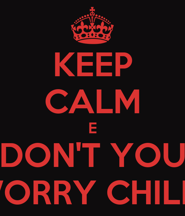 KEEP CALM E DON'T YOU WORRY CHILD