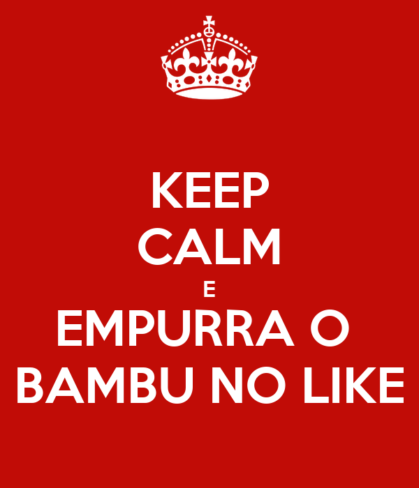 KEEP CALM E EMPURRA O  BAMBU NO LIKE